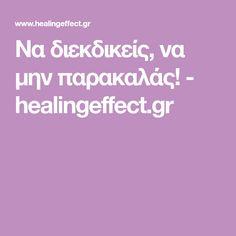 Να διεκδικείς, να μην παρακαλάς! - healingeffect.gr