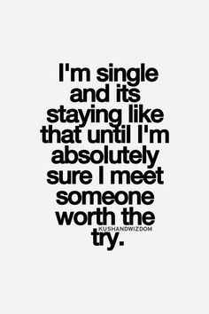 I'm single and it's staying like that until I'm absolutely sure I meet someone worth the try.