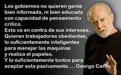 ... Los gobiernos no quieren gente bien informada, ni bien educada con capacidad de pensamiento crítico. Esto va en contra de sus intereses. Quieren trabajadores obedientes, lo suficientemente inteligentes para manejar las máquinas y realizar el papeleo. Y lo suficientemente tontos para aceptar esto pasivamente... George Carlin.