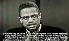 Any human being anywhere, is well within his right to do whatever is necessary, by any means necessary, to protect his life and property, especially in a country where the federal government itself has proven that it is either unable or unwilling to protect the lives and property of those human beings.-Malcolm X