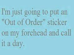 I'm just going to put an out of order sticker in mt forehead and call it a day