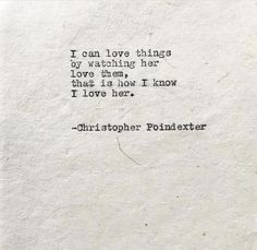 Would be him in my case. I can love things by watching him, love them, that is how I know I love him.