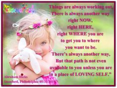 Things are always working out. There is always another way right NOW, right HERE, right WHERE you are to get you to where you want to be. There's always another way, but that path is not even available to you unless you are in a place of LOVING SELF. Abraham-Hicks Quotes (AHQ2621) #workshop #now