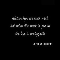 """""""Relationships are hard work but when the work is put in the love is unstoppable."""""""