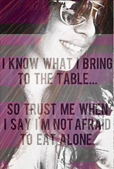 I know what I bring to the table so trust me when I say I'm not afraid to eat alone....