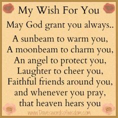 Titles / Poems / Phrases:  My wish for you    may God grant you always..    A sunbeam to warm you,  A moonbeam to charm you,  An angel to protect you,  Laughter to cheer you,  faithful friends around you,  and whenever you pray, that heaven hears you.