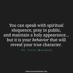 """You can speak with spiritual eloquence, pray in public, and maintain a holy appearance... but it is your behavior that will reveal your true character. "" - Steve Maraboli #quote"