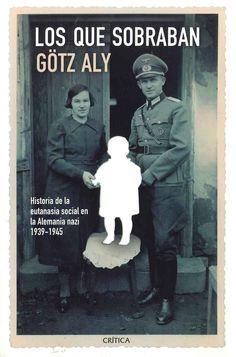"""""""Los que sobraban: historia de la eutanasia social en la Alemania nazi"""" Götz Aly. Entre los crímenes más desconocidos del nazismo figura el asesinato de unos 200.000 alemanes que entre 1939 y 1945 fueron víctimas de la eutanasia por ser enfermos incurables, débiles mentales, epilépticos o discapacitados, lo que los convertía en una carga para el presente y en un riesgo para el mantenimiento de la pureza racial. La mayoría de quienes sufrieron alguna de estas pérdidas lo mantuvieron en…"""