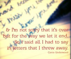 And I'm not sorry that it's over but for the way we let it end. So I said all I had to say in letters that I threw away. Wise words of Carrie Underwood!