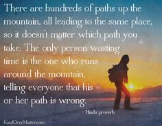 There are hundreds of paths up the mountain, all leading to the same place. So it doesn't matter which path you take.  The only person wasting time is the one who runs around the mountain telling everyone that is or her path is wrong.