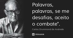 "Palavras, palavras, se me desafias, aceito o combate"". — Carlos Drummond de Andrade"