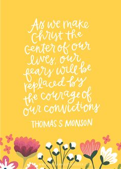 As we make Christ the center of our lives, our fears will be replaced by the courage of our convictions.  Thomas S. Monson