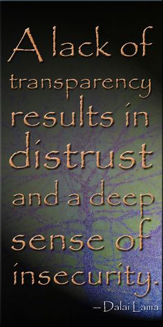 Transparency in the org underpins what we do.A lack of transparency results in distrust and a deep sense of insecurity. Great Quotes, Quotes To Live By, Me Quotes, Inspirational Quotes, Motivational, Dalai Lama, The Knowing, Quotes About Everything, Knowledge And Wisdom