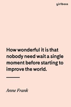 Girlboss Quote: How wonderful it is that nobody need wait a single moment before starting to improve the world. - Anne Frank