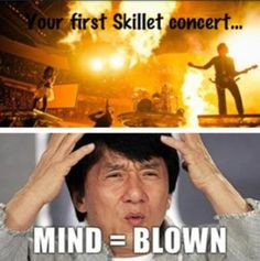 Thats definitely true for me when I saw Skillet 8 years ago for the first time I freaked!