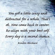 You got a little crazy and distracted for a while. That's okay. Now come back to center. Realign with your best self. Every day is a second chance.
