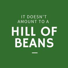 It Doesn't Amount to a Hill of Beans In the South, a hill of beans is its own measuring stick. Whether you're talking about volume or value, a hill of beans isn't worth much. That means whatever you're talking about is worth less than very little. Southern Words, Southern Phrases, Southern Humor, Southern Pride, Southern Charm, Southern Quotes, Southern Living, Simply Southern, Southern Hospitality