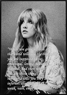 """When you grow up as a girl, the world tells you the things that you are supposed to be: emotional, loving, beautiful, wanted. And then when you are those things, the world tells you they are inferior: illogical, weak, vain, empty."" -Stevie Nicks"