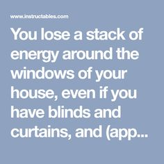 You lose a stack of energy around the windows of your house, even if you have blinds and curtains, and (apparently) you can save something like 15% of your...