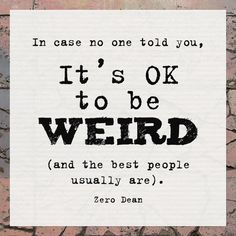 It's OK to be weird (and the best people usually are).  #zerosophy
