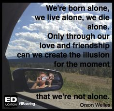 """""""We're born alone, we live alone, we die alone. Only through our love and friendship can we create the illusion for the moment that we're not alone."""" -#OrsonWelles -- Who have you told you love today?"""