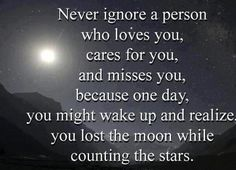Never ignore a person that loves you, cares for you, and misses you, because one day you might wake up and realize that while you were dreaming about the moon you lost your chance to dance among the stars.