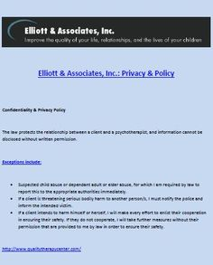 Elliott & Associates, Inc.: Privacy & Policy  Confidentiality & Privacy Policy  The law protects the relationship between a client and a psychotherapist, and information cannot be disclosed without written permission.  Exceptions include:  *** Suspected child abuse or dependant adult or elder abuse, for which I am required by law to report this to the appropriate authorities immediately. *** If a client is threatening serious bodily harm to another person/s, I must notify the police.