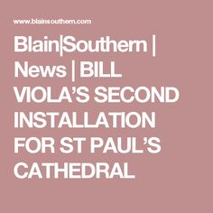 Blain|Southern | News | BILL VIOLA'S SECOND INSTALLATION FOR ST PAUL'S CATHEDRAL