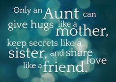 Only an aunt can give hugs like a mother, keep secrets like a sister, and share love like a friend.  ( I love mine and my kids live theirs) so blessed!