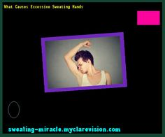 What Causes Excessive Sweating Hands 105041 - Your Body to Stop Excessive Sweating In 48 Hours - Guaranteed!