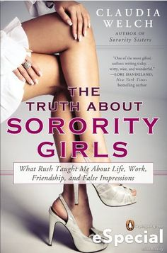 The Truth About Sorority Girls: What Rush Taught Me About Life, Work, Friendship, and False Impressions - I'm intrigued.
