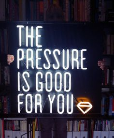 The pressure is good for you...