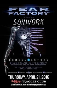 Demanufacture 20th Anniversary Tour FEAR FACTORY  with Soilwork  Thursday, April 21, 2016 at 8pm  (doors scheduled to open at 7pm)  The Rave/Eagles Club - Milwaukee WI  All Ages to enter / 21+ to drink