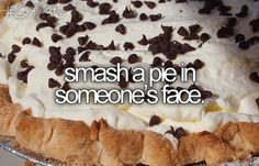 Throw a pie in someone's face! Hahaha, already done it to Trent!