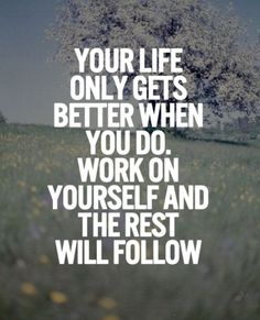 Your life only gets better when you do. Work on…