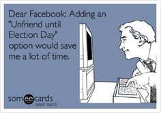 Dear Facebook: Adding an 'Unfriend until Election Day' option would save me a lot of time.