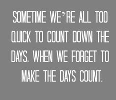 sometime we're all too quick to count down the days, when we forget to make the days count.