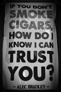 Cigar humor: If You Don't Smoke Cigars, How Do I Know I can trust You? by Alec… Good Cigars, Cigars And Whiskey, Scotch Whiskey, Cigar Ashtray, Cigar Humidor, Cigar Quotes, Cigar Shops, Cigar Art, Cigar Club