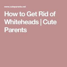 How to Get Rid of Whiteheads | Cute Parents