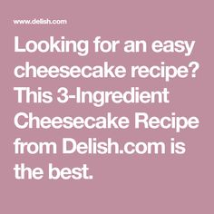 Looking for an easy cheesecake recipe? This 3-Ingredient Cheesecake Recipe from Delish.com is the best.