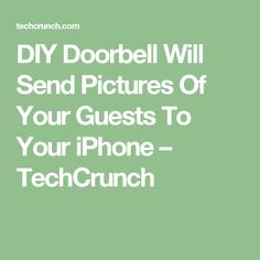 DIY Doorbell Will Send Pictures Of Your Guests To Your iPhone – TechCrunch