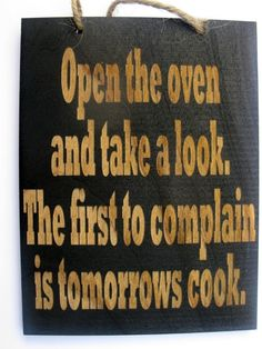 kitchen sign - I am making a sign with this on it!!! I always tell the kids they are going to start cooking with me if they complain