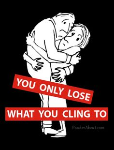 You only lose what you cling to... so profound. You can look at this is so many different perspectives. Losing someone can be a bad thing but it can also mean a good thing.