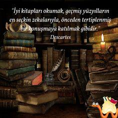 """""""İyi kitapları okumak, geçmiş yüzyılların en seçkin zekalarıyla, önceden tertiplenmiş bir konuşmaya katılmak gibidir."""""""