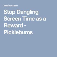 Stop Dangling Screen Time as a Reward - Picklebums