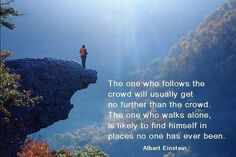 The one who follows the crowd will usually get no further than the crowd.  The one who walks alone is likely to find himself in places no one has ever been.  Albert Einstein ॐ