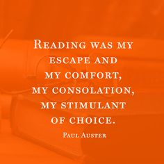 """""""Reading was my escape and my comfort, my consolation, my stimulant of choice."""" — Paul Auster"""