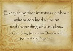 Everything that irritates us about others can lead us to an understanding of ourselves. ~Carl Jung, Memories Dreams and Reflections, Page 24...