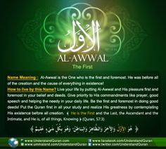 Allah calls HimselfAl-Awwal— The First— once in the Quran.Al-Awwalis the one who neither has a beginning nor an end. There is none prior to Him; He is self-existent, all comes from Him, and He is the cause of all that became! The First One, The Foremost, The Pre-existing Awwalcomes from theroothamza-waw-laam,which points to three main meanings. The first meaning is […]