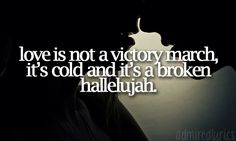 love is not a victory march, it's a cold and it's a broken hallelujah. - leonard cohen, hallelujah